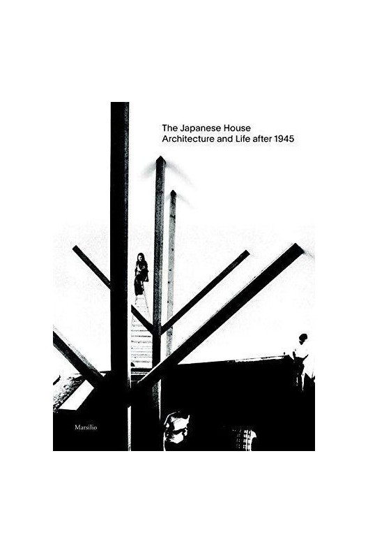 The Japanese House - Architecture and Life: 1945 To 2017