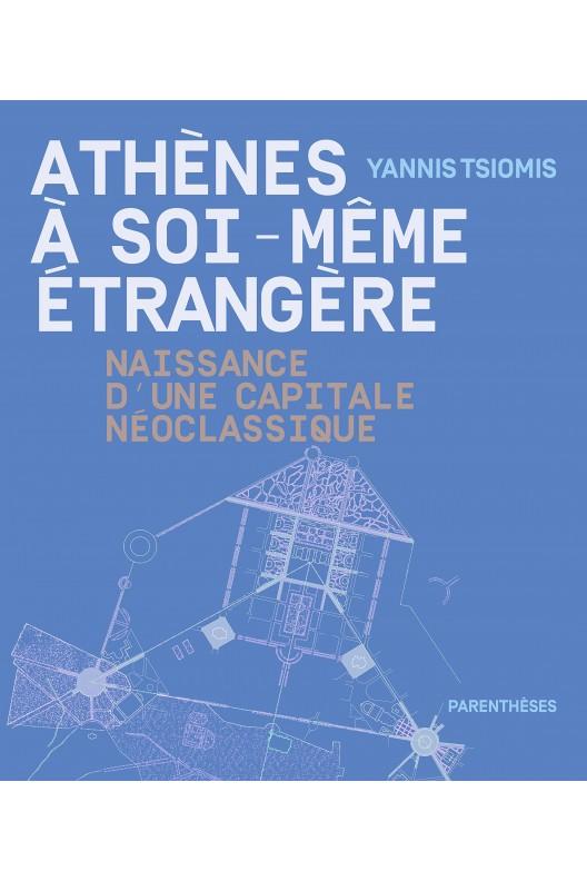 Athènes à soi-même étrangère - naissance d'une capitale néoclassique