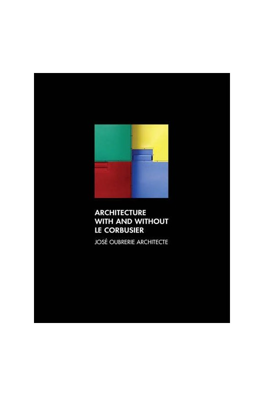 Architecture with and without Le Corbusier José Oubrerie Architecte