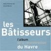 Les bâtisseurs - l'album de la reconstruction du Havre