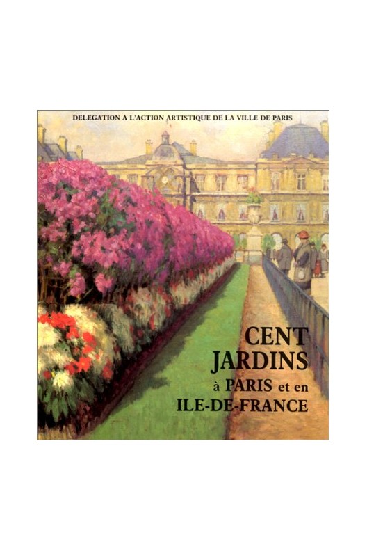 CENT JARDINS A PARIS et en ILE-DE -FRANCE