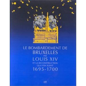 Le Bombardement de Bruxelles par Louis XIV et la reconstruction qui s'en suivit, 1695-1700