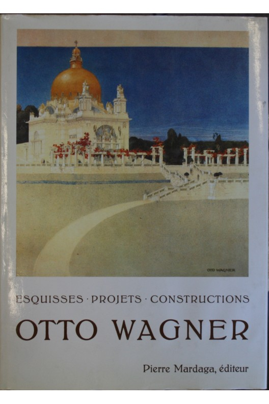 OTTO WAGNER : ESQUISSES, PROJETS, CONSTRUCTIONS