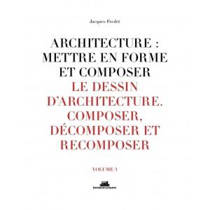 Architecture : mettre en forme et composer - Volume 3, Le dessin d'architecture : composer, décomposer, recomposer