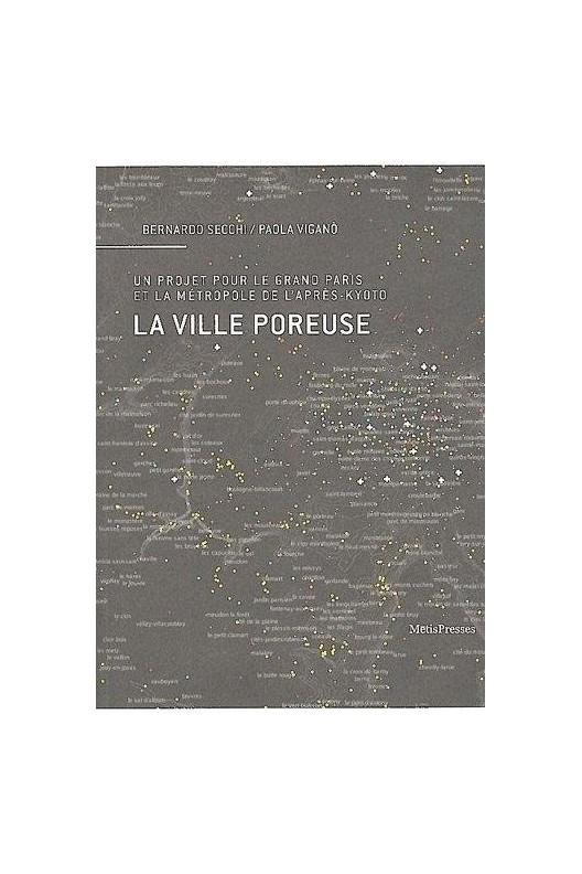 LA VILLE POREUSE. UN PROJET POUR LE GRAND PARIS ET LA METROPOLE DE L'APRES-KYOTO