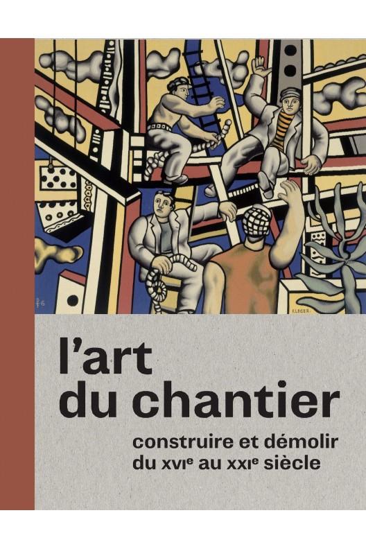 L'art du chantier : Constuire et démolir du XVIe au XXIe siècle