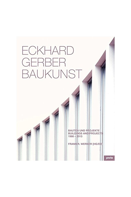 Eckhard Gerber Baukunst : Bauten und Projekte / Buildings and Projects 1966-2013