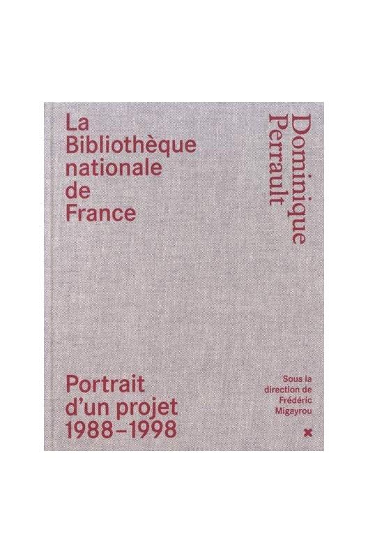 La Bibliothèque nationale de France - Dominique Perrault : Portrait d'un projet (1988-1998)