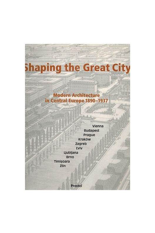 Shaping the Great City - Modern Architecture in Central Europe, 1890-1937