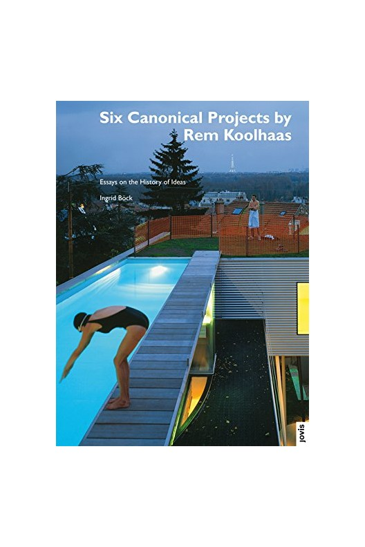 Six Canonical Projects by Rem Koolhaas - Essays on the History of Ideas