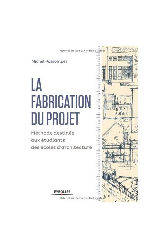 La fabrication du projet - Méthode destinée aux étudiants des écoles d'architecture